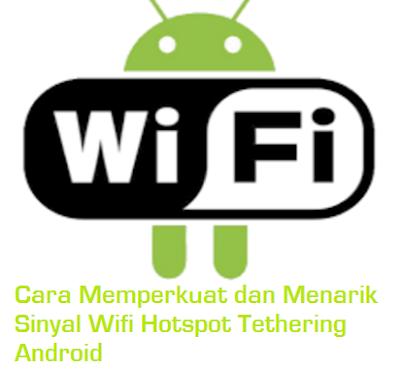 Cara Memperkuat dan Menarik Sinyal Wifi Hotspot Tethering Android