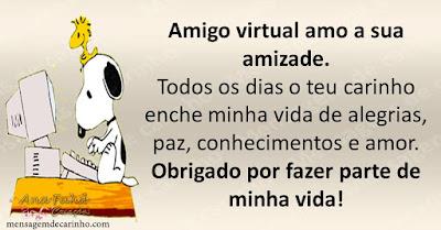 Amigo virtual amo a sua amizade. Todos os dias o teu carinho enche minha vida de alegrias, paz, conhecimentos e amor. Obrigado por fazer parte de minha vida!