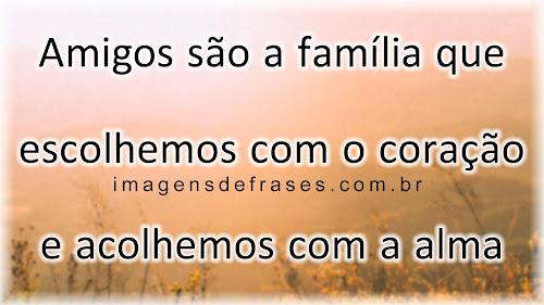 Amigos são a família que escolhemos com o coração e acolhemos com a alma