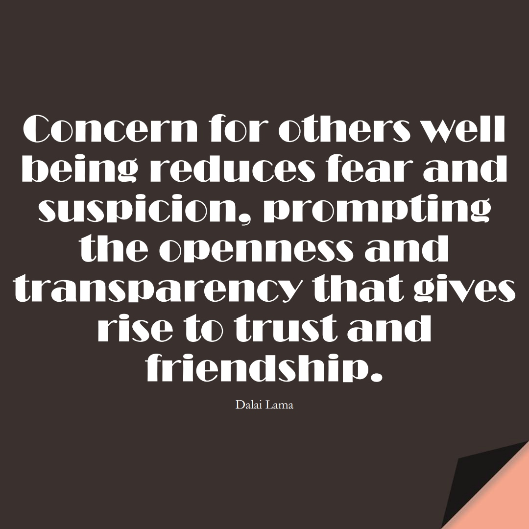 Concern for others' well being reduces fear and suspicion, prompting the openness and transparency that gives rise to trust and friendship. (Dalai Lama);  #FearQuotes