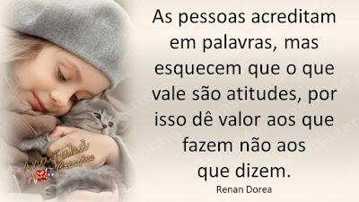 As pessoas acreditam em palavras, mas esquecem que o que vale são atitudes, por isso dê valor aos que fazem não aos que dizem. Renan Dorea