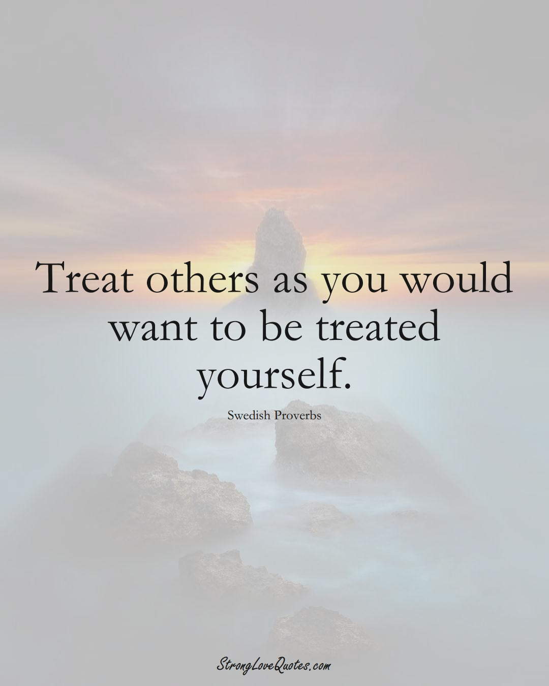 Treat others as you would want to be treated yourself. (Swedish Sayings);  #EuropeanSayings