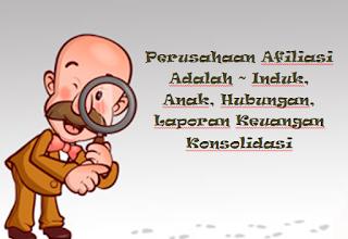 Perusahaan Afiliasi Adalah ~ Induk, Anak, Hubungan, Laporan Keuangan Konsolidasi