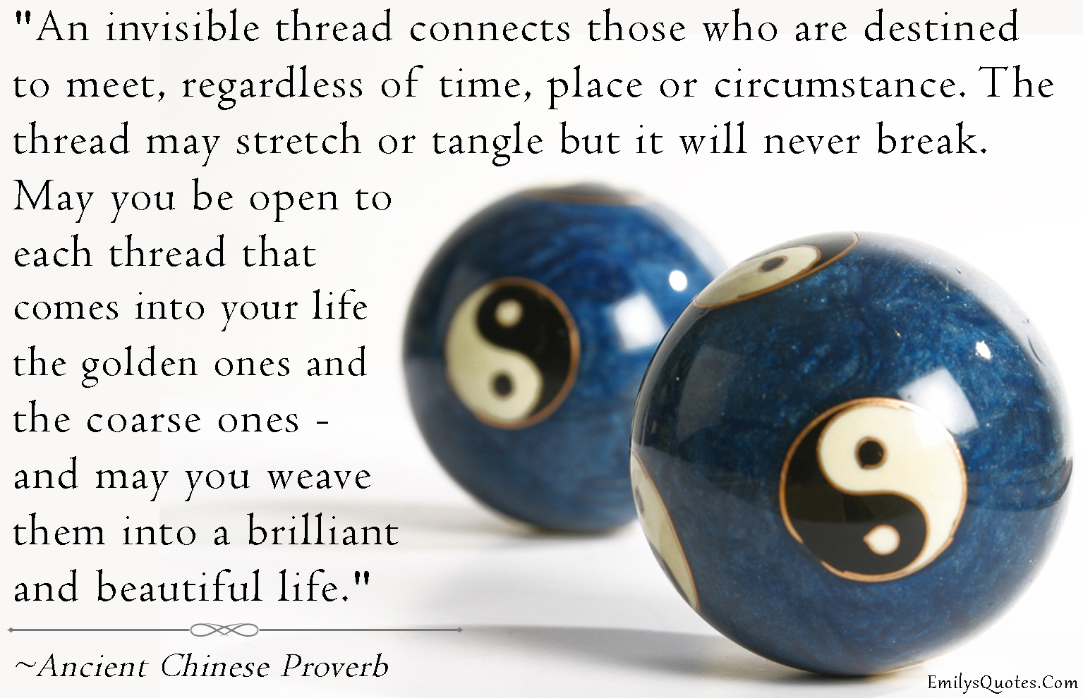 An invisible thread connects those who are destined to meet, regardless of time, place or circumstance.  The thread may stretch or tangle but it will never break. May you be open to each thread that comes into your life, the golden ones and coarse ones- and may you weave them into a brilliant and beautiful life. - 10 Chinese Proverbs that Will Upgrade Your Perspective
