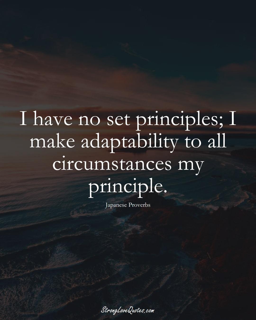 I have no set principles; I make adaptability to all circumstances my principle. (Japanese Sayings);  #AsianSayings