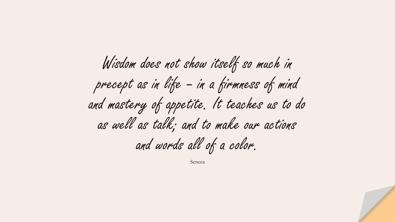 Wisdom does not show itself so much in precept as in life – in a firmness of mind and mastery of appetite. It teaches us to do as well as talk; and to make our actions and words all of a color. (Seneca);  #WordsofWisdom