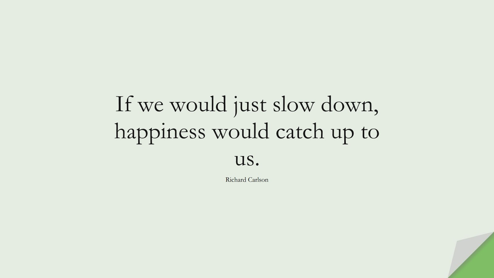 If we would just slow down, happiness would catch up to us. (Richard Carlson);  #HappinessQuotes
