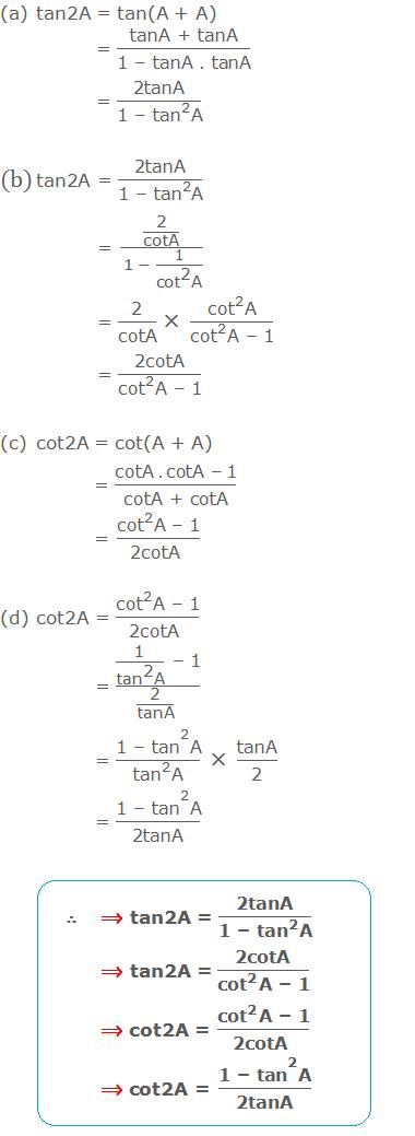 """(a) tan2A = tan(A + A) = """"tanA + tanA"""" /""""1 – tanA .tanA""""  = """"2tanA"""" /(""""1 – """" 〖""""tan"""" 〗^""""2""""  """"A"""" )  (b) tan2A = """"2tanA"""" /(""""1 – """" 〖""""tan"""" 〗^""""2""""  """"A"""" ) = (""""2"""" /""""cotA"""" )/(1 - 1/(〖""""cot"""" 〗^""""2""""  """"A"""" )) = """"2"""" /""""cotA""""   × (〖""""cot"""" 〗^""""2""""  """"A"""" )/(〖""""cot"""" 〗^""""2""""  """"A – 1"""" ) = """"2cotA"""" /(〖""""cot"""" 〗^""""2""""  """"A – 1"""" ) (c) cot2A = cot(A + A) = """"cotA .cotA – 1"""" /""""cotA + cotA""""  = (〖""""cot"""" 〗^""""2""""  """"A – 1"""" )/""""2cotA """"  (d) cot2A = (〖""""cot"""" 〗^""""2""""  """"A – 1"""" )/""""2cotA """"  = (""""1"""" /(〖""""tan"""" 〗^""""2""""  """"A"""" ) """" – 1"""" )/(""""2"""" /""""tanA""""  """" """" ) = (〖""""1 – tan"""" 〗^""""2""""  """"A"""" )/(〖""""tan"""" 〗^""""2""""  """"A"""" ) × """"tanA"""" /""""2""""  = (〖""""1 – tan"""" 〗^""""2""""  """"A"""" )/""""2tanA"""""""