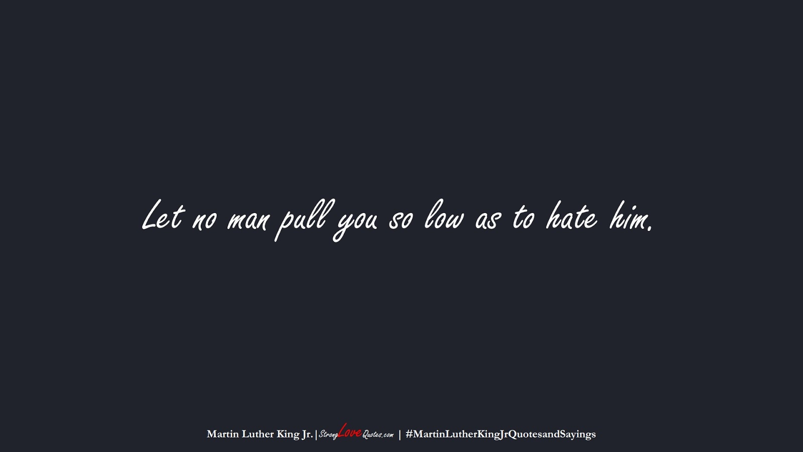 Let no man pull you so low as to hate him. (Martin Luther King Jr.);  #MartinLutherKingJrQuotesandSayings