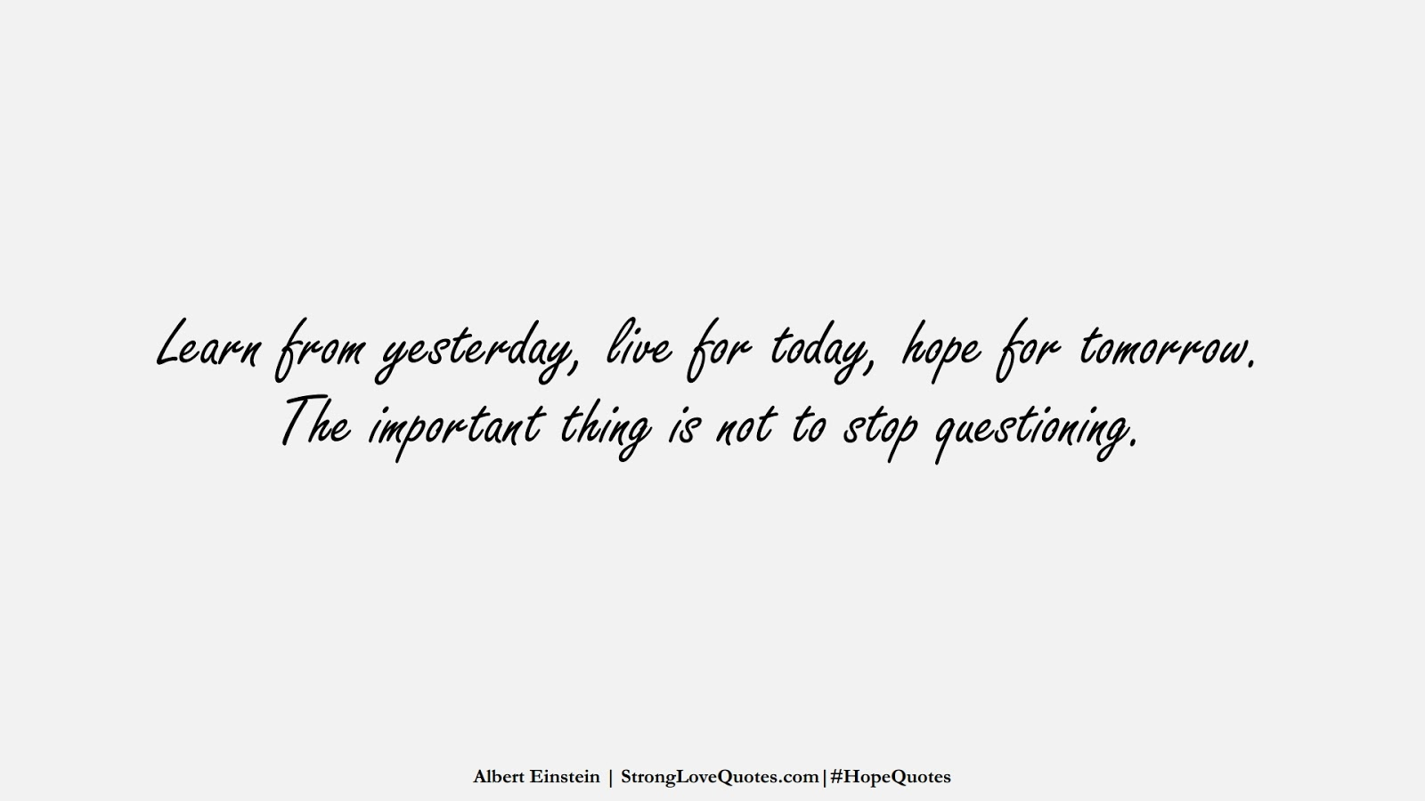 Learn from yesterday, live for today, hope for tomorrow. The important thing is not to stop questioning. (Albert Einstein);  #HopeQuotes