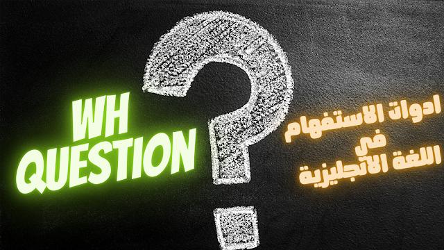 ادوات الاستفهام Wh Question في اللغة الانجليزية