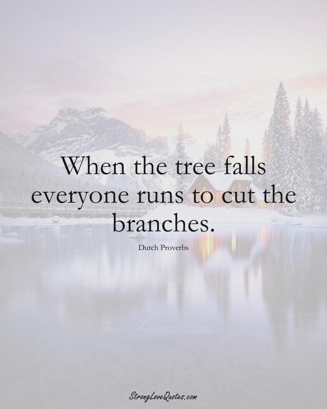 When the tree falls everyone runs to cut the branches. (Dutch Sayings);  #EuropeanSayings