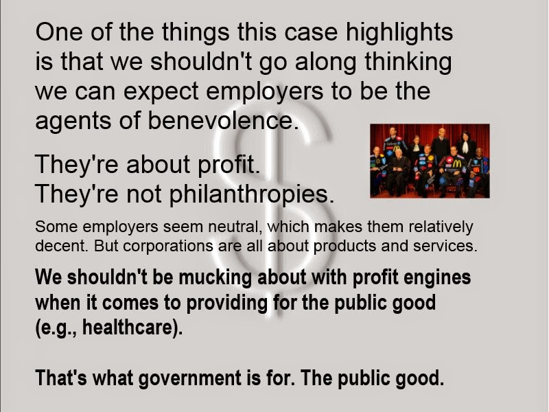 One of the things this case highlights is that we shouldn't go along thinking we can expect employers to be the agents of benevolence. They're about profit. They're not philanthropies. Some employers seem politically neutral, which makes them relatively decent. But corporations are about production of goods and services. We shouldn't be mucking about with profit engines when it comes to providing for the public good (e.g., healthcare). That's what government is for.
