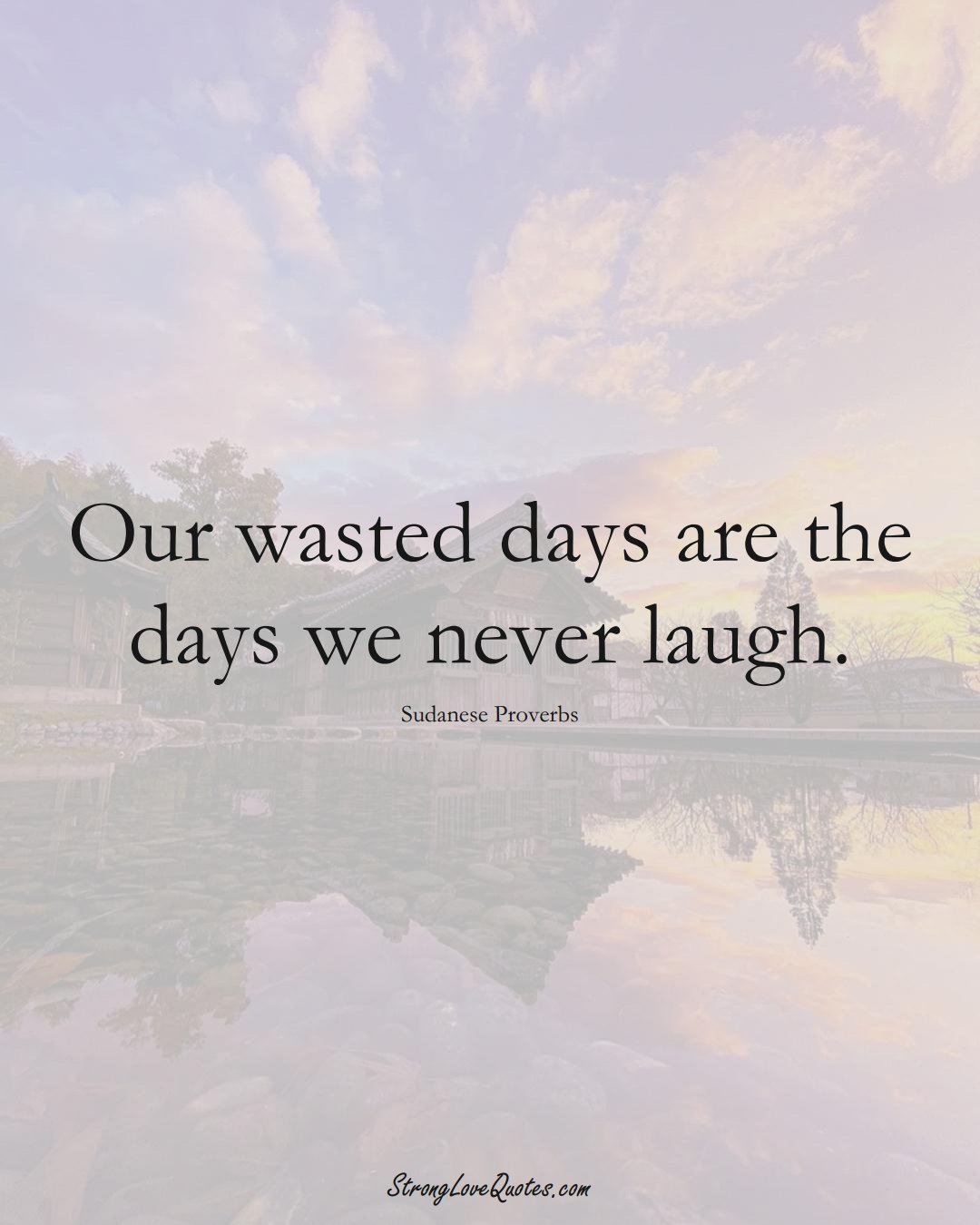 Our wasted days are the days we never laugh. (Sudanese Sayings);  #AfricanSayings