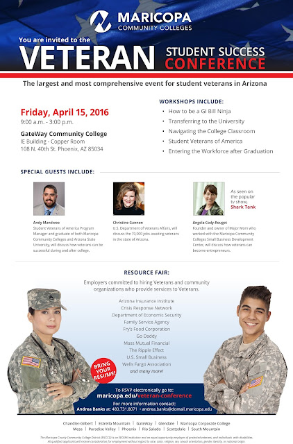 flier for event.  The largest and most comprehensive event for student veterans in Arizona Friday, April 15, 2016 9:00 a.m. - 3:00 p.m. GateWay Community College IE Building - Copper Room 108 N. 40th St. Phoenix, AZ 85034  WORKSHOPS INCLUDE: • How to be a GI Bill Ninja • Transferring to the University • Navigating the College Classroom • Student Veterans of America • Entering the Workforce after Graduation  SPECIAL GUESTS INCLUDE: Andy Mandwee Student Veterans of America Program Manager and graduate of both Maricopa Community Colleges and Arizona State University, will discuss how veterans can be successful during and after college.  Christine Gannon U.S. Department of Veterans Affairs, will discuss the 70,000 jobs awaiting veterans in the state of Arizona.  Angela Cody-Rouget Founder and owner of Major Mom who worked with the Maricopa Community Colleges Small Business Development Center, will discuss how veterans can become entrepreneurs. As seen on the popular tv show,Shark Tank  RESOURCE FAIR: Employers committed to hiring Veterans and community organizations who provide services to Veterans.  Arizona Insurance Institute Crisis Response Network Department of Economic Security Family Service Agency Fry's Food Corporation Go Daddy Mass Mutual Financial The Ripple Effect U.S. Small Business Wells Fargo Association and many more!  BRING YOUR RESUME!  The Maricopa County Community College District (MCCCD) is an EEO/AA institution and an equal opportunity employer of protected veterans, and individuals with disabilities. All qualified applicants will receive consideration for employment without regard to race, color, religion, sex, sexual orientation, gender identity, or national origin. VETERAN
