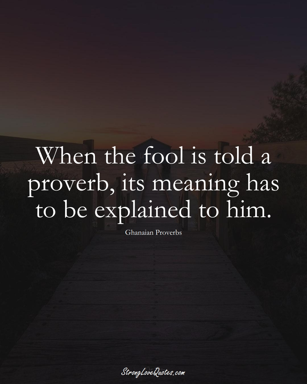 When the fool is told a proverb, its meaning has to be explained to him. (Ghanaian Sayings);  #AfricanSayings
