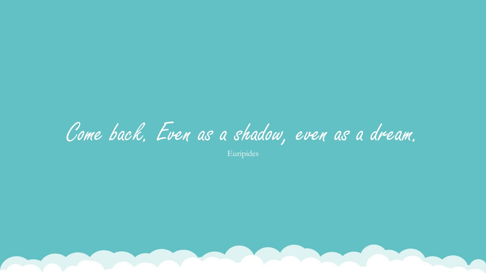 Come back. Even as a shadow, even as a dream. (Euripides);  #FamilyQuotes
