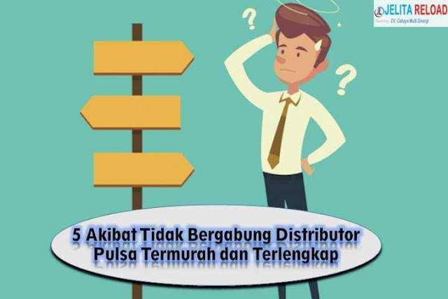 5 Akibat Tidak Bergabung Distributor Pulsa Termurah dan Terlengkap