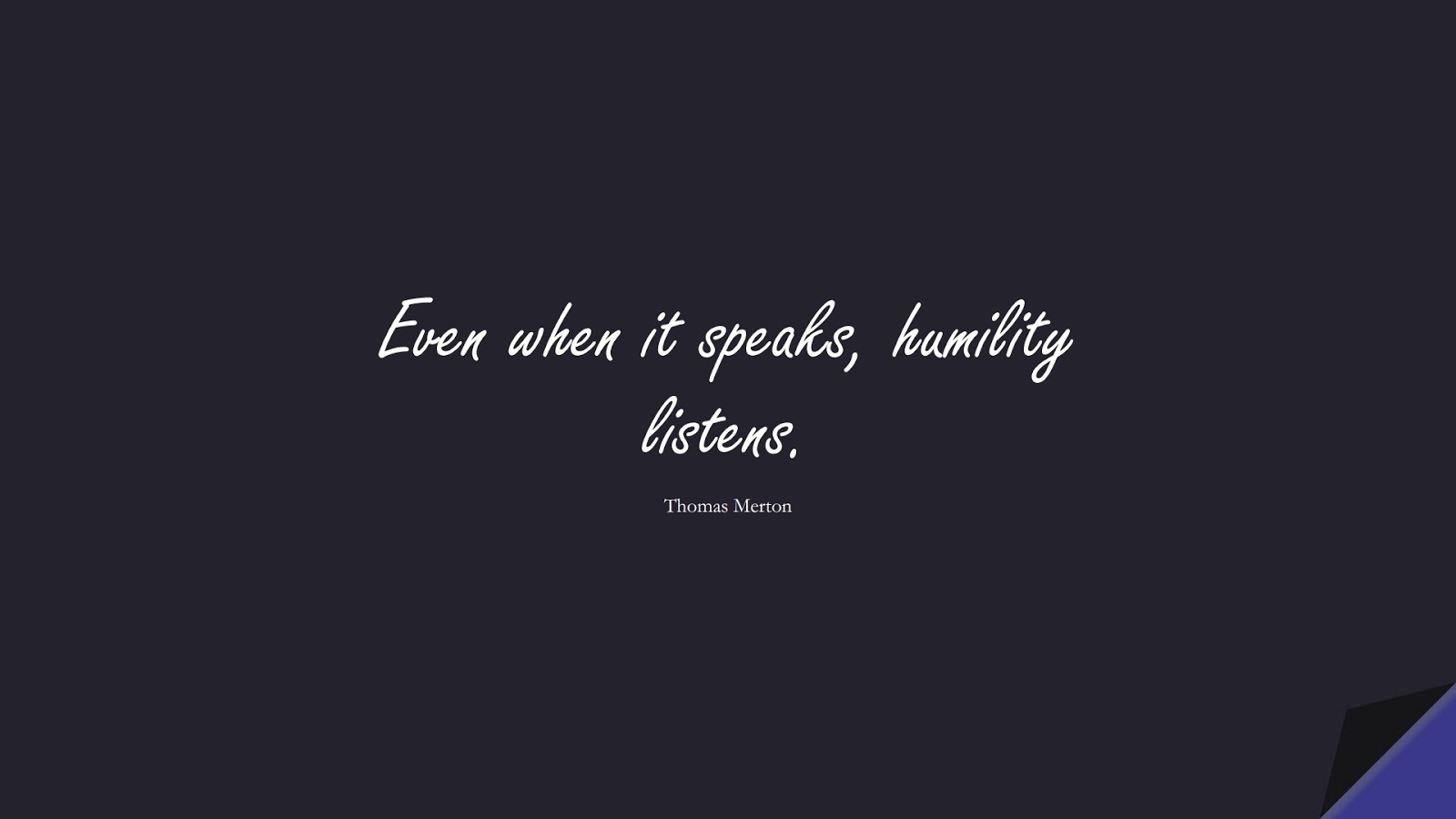 Even when it speaks, humility listens. (Thomas Merton);  #SelfEsteemQuotes