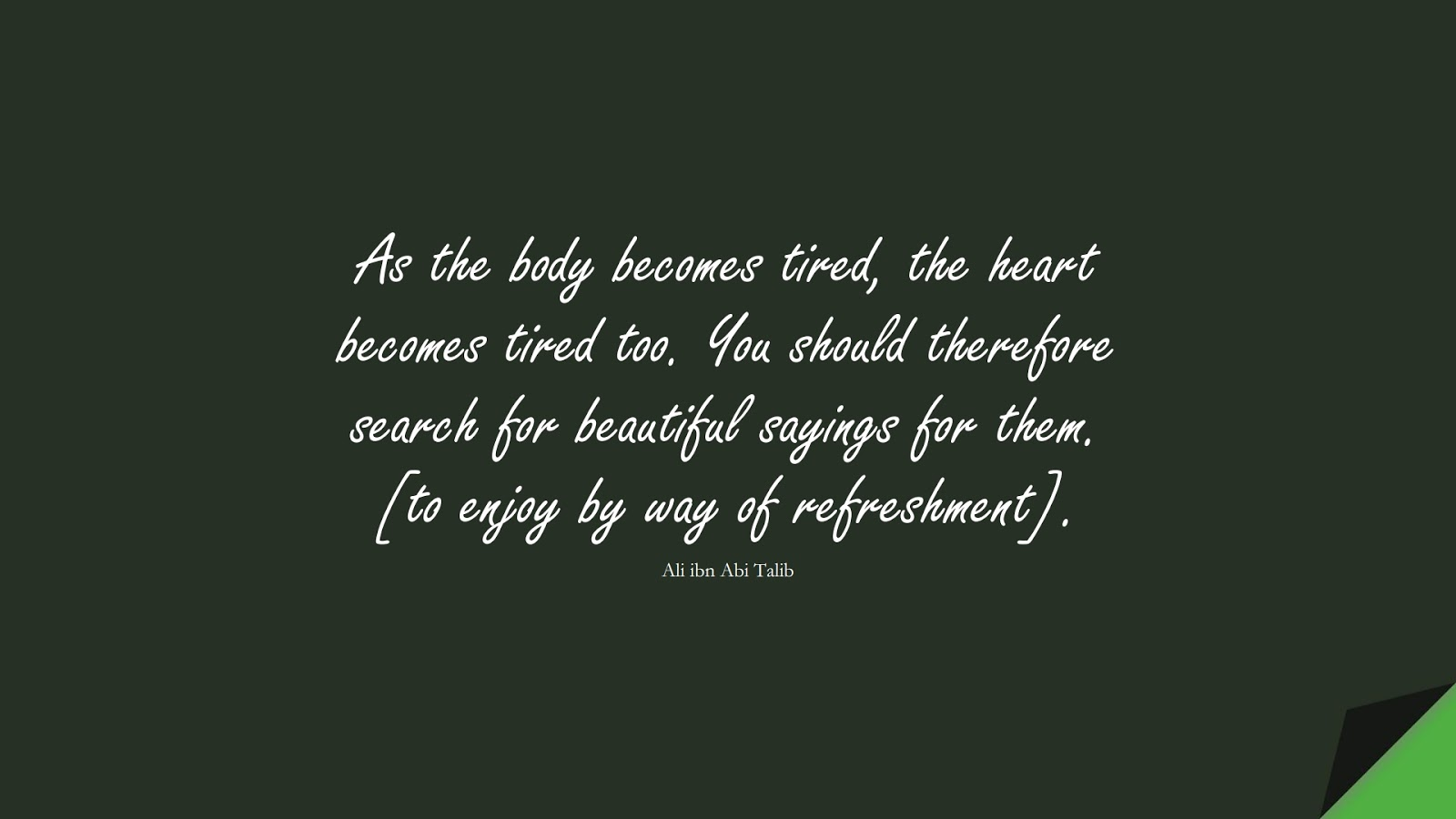 As the body becomes tired, the heart becomes tired too. You should therefore search for beautiful sayings for them. [to enjoy by way of refreshment]. (Ali ibn Abi Talib);  #AliQuotes