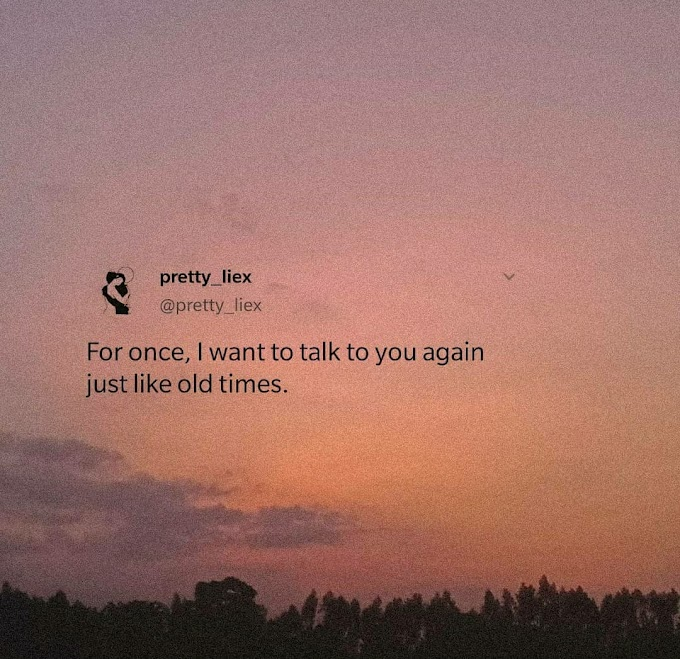 For once, I want to talk to you again just like old times