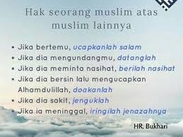 """Hak Muslim Ke atas Muslim yang lain hak muslim atas muslim ada 5  tanggung jawab muslim kepada muslim yang lain 6 Hak Seorang Muslim Ke atas Muslim yang lain 6 Hak Seorang Muslim Ke atas Muslim yang lain:  1. Mengucapkan salam apabila bertemu 2. Memenuhi undangan 3. Memberi nasihat apabila diminta 4. Mendoakan agar dia beroleh rahmat apabila ia bersin dan mengucapkan """"Alhamdulillah"""" 5. Ziarahi apabila dia sakit 6. Menghantar jenazahnya apabila dia mati hadits tentang hak dan kewajiban"""