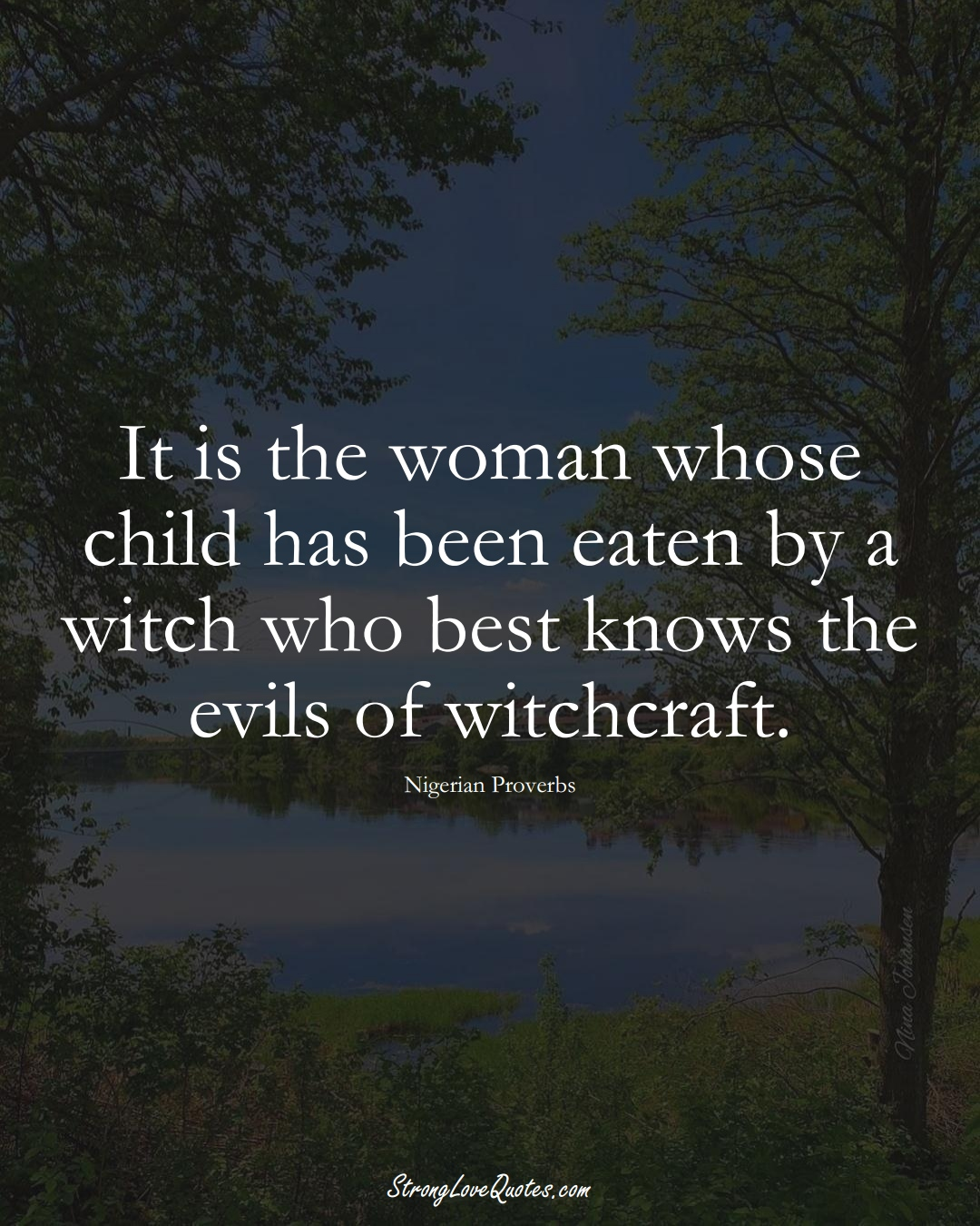 It is the woman whose child has been eaten by a witch who best knows the evils of witchcraft. (Nigerian Sayings);  #AfricanSayings