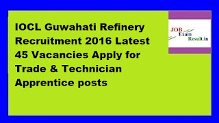 IOCL Guwahati Refinery Recruitment 2016 Latest 45 Vacancies Apply for Trade & Technician Apprentice posts