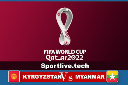 Live KYRGYZSTAN vs MYANMAR- FIFA World Cup Asian Qualifiers