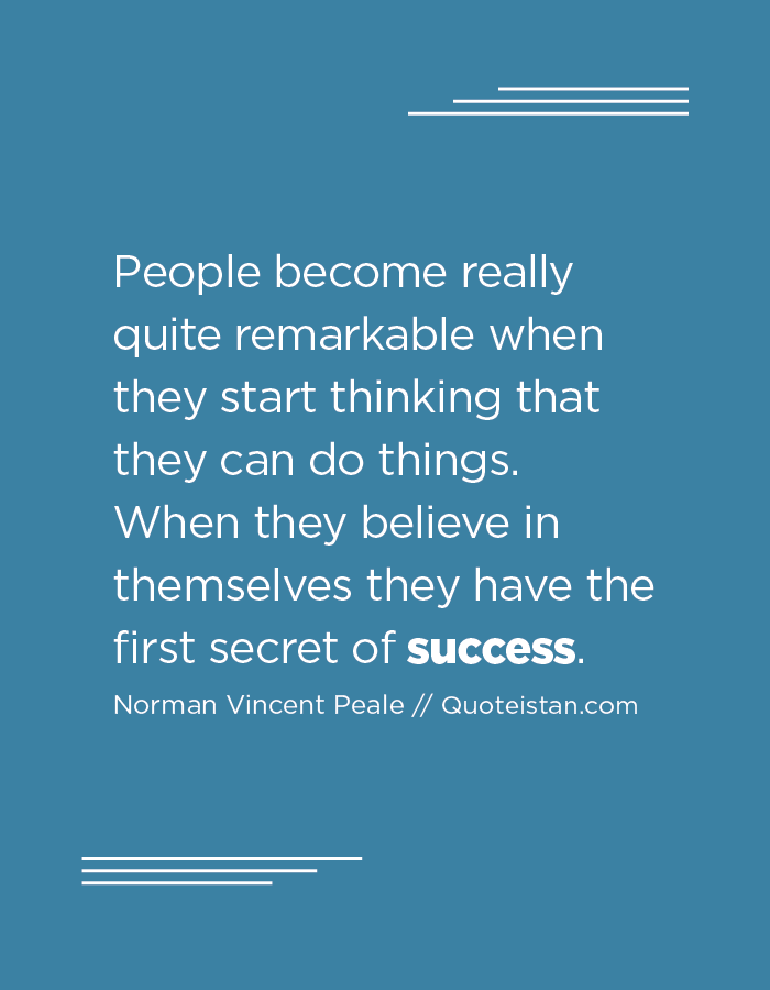 People become really quite remarkable when they start thinking that they can do things. When they believe in themselves they have the first secret of success.
