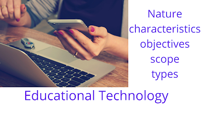Nature, Characteristic, Objectives,Scope,Types of Educational Technology