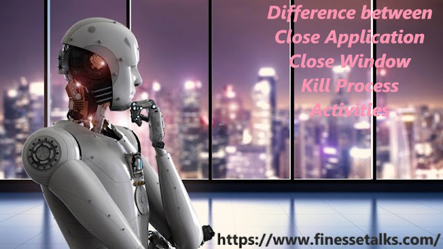 difference between uipath close application uipath close window uipath kill process