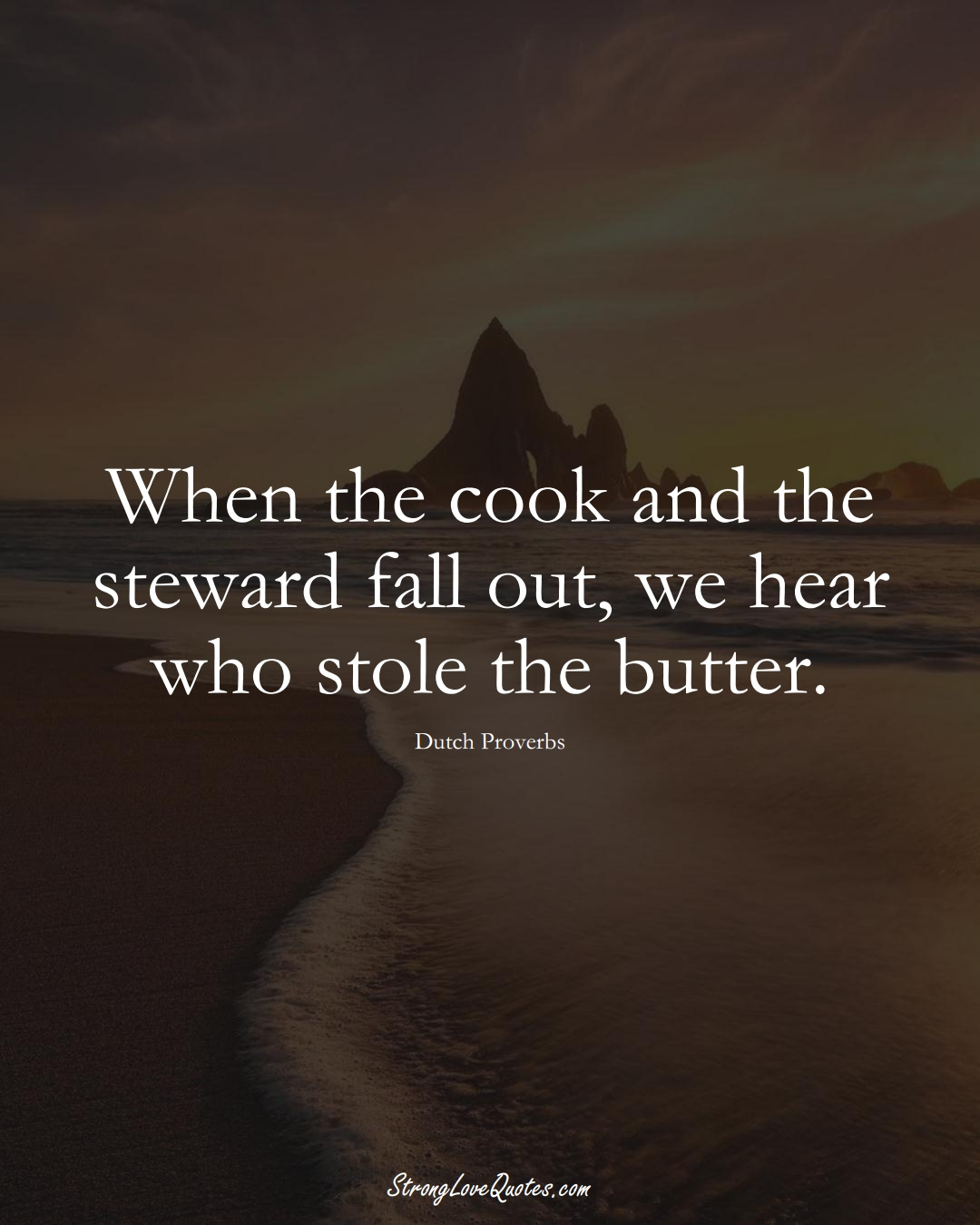 When the cook and the steward fall out, we hear who stole the butter. (Dutch Sayings);  #EuropeanSayings