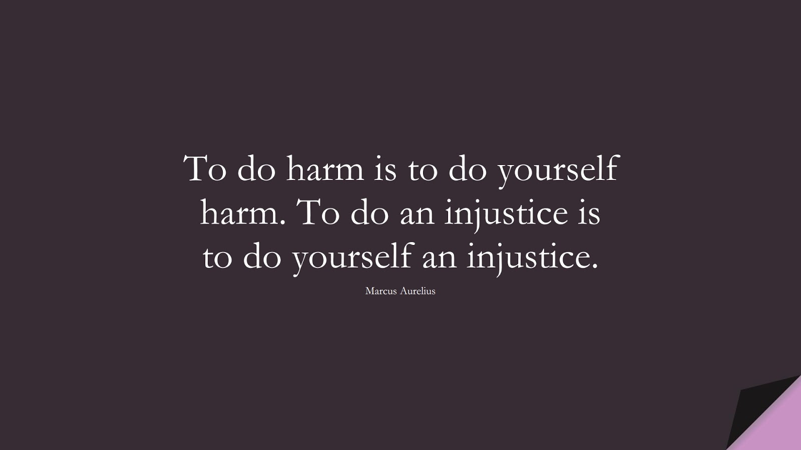 To do harm is to do yourself harm. To do an injustice is to do yourself an injustice. (Marcus Aurelius);  #MarcusAureliusQuotes