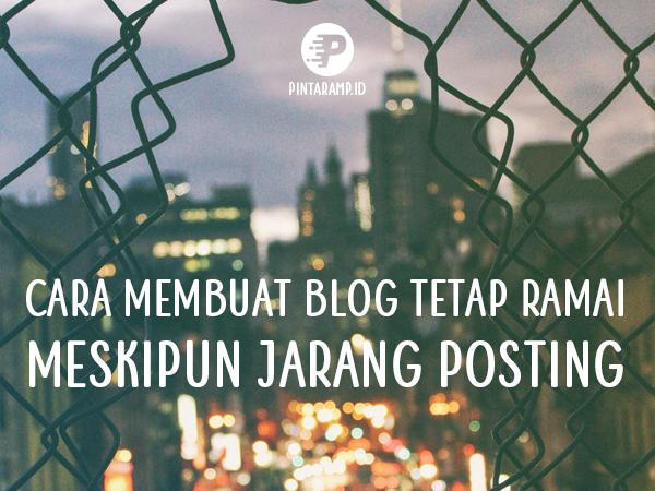 Cara Membuat Blog Tetap Ramai Meski Jarang Posting