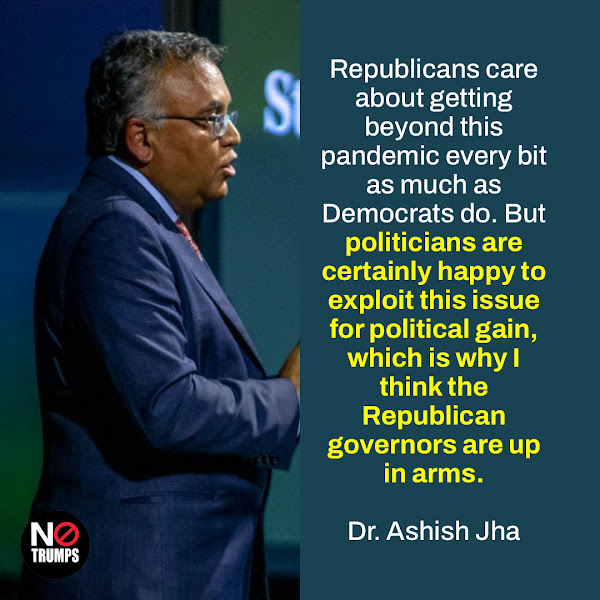 Republicans care about getting beyond this pandemic every bit as much as Democrats do. But politicians are certainly happy to exploit this issue for political gain, which is why I think the Republican governors are up in arms. — Dr. Ashish Jha, dean of the Brown University School of Public Health