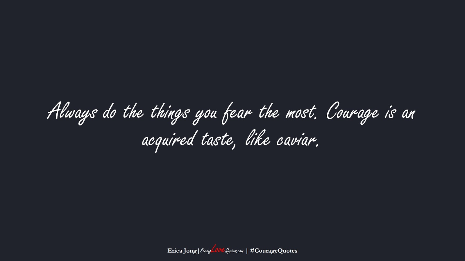 Always do the things you fear the most. Courage is an acquired taste, like caviar. (Erica Jong);  #CourageQuotes