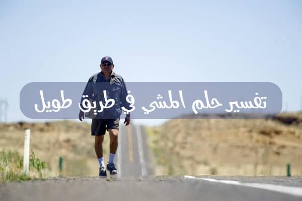 تفسير حلم المشي في طريق طويل