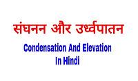 संघनन और उर्ध्वपातन किसे कहते हैं-  (Condensation and Elevation)