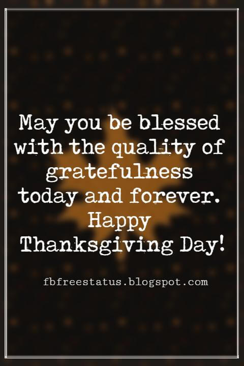 Happy Thanksgiving Messages, May you be blessed with the quality of gratefulness today and forever. Happy Thanksgiving Day!