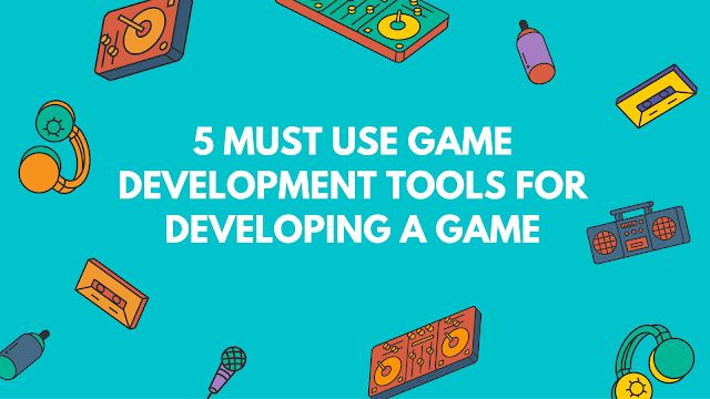 Here are 5 Must Use Game Development Tools For Developing a Game