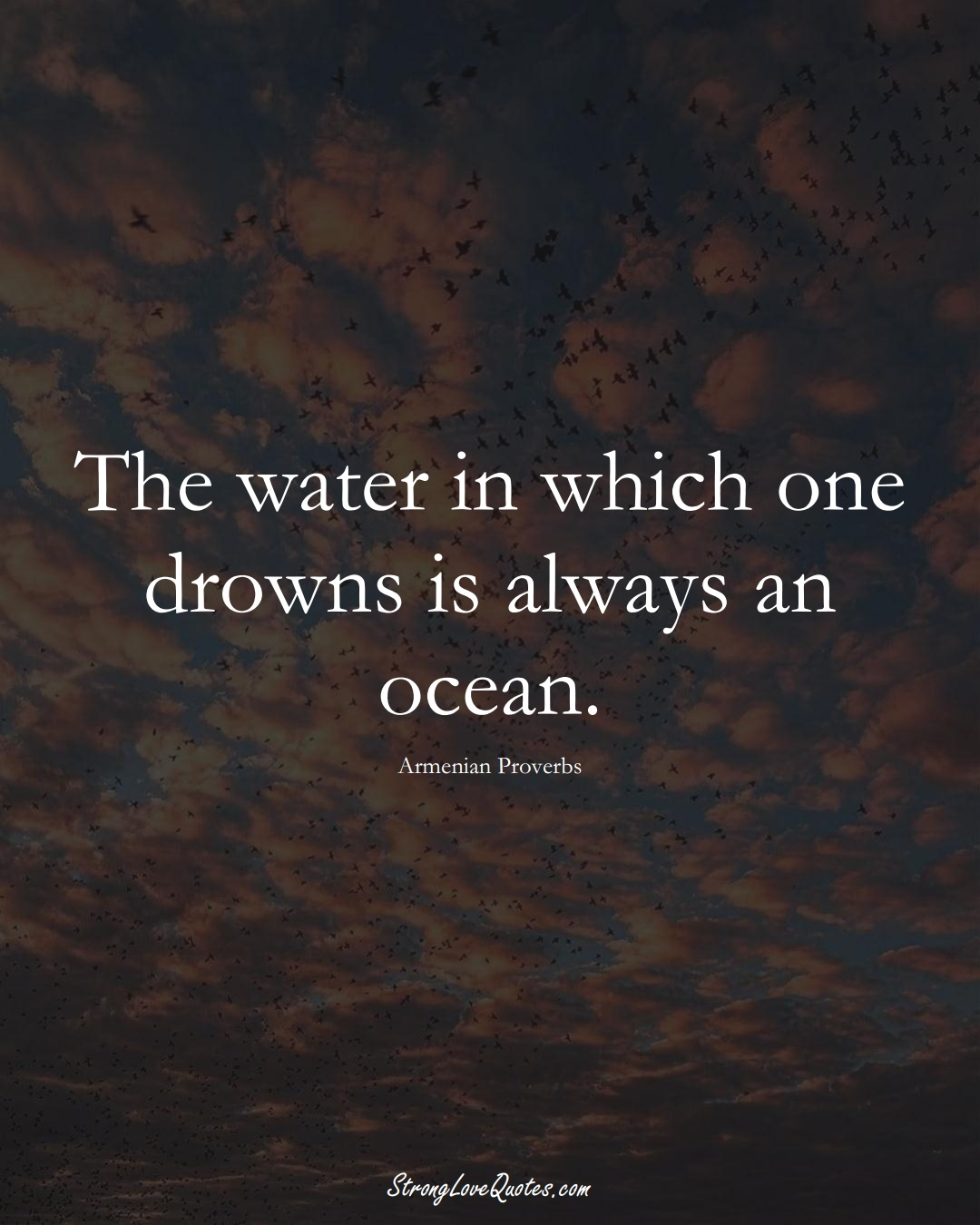 The water in which one drowns is always an ocean. (Armenian Sayings);  #AsianSayings