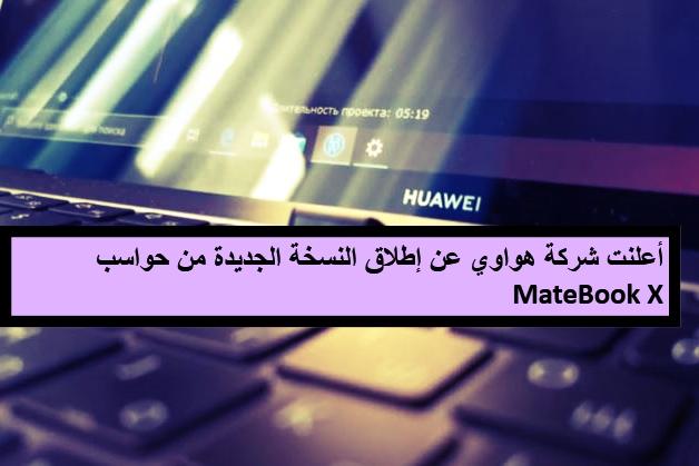 شركة هواوي عن إطلاق النسخة الجديدة من حواسب MateBook X التي طورتها لتنافس أجهزة Macbook من آبل.