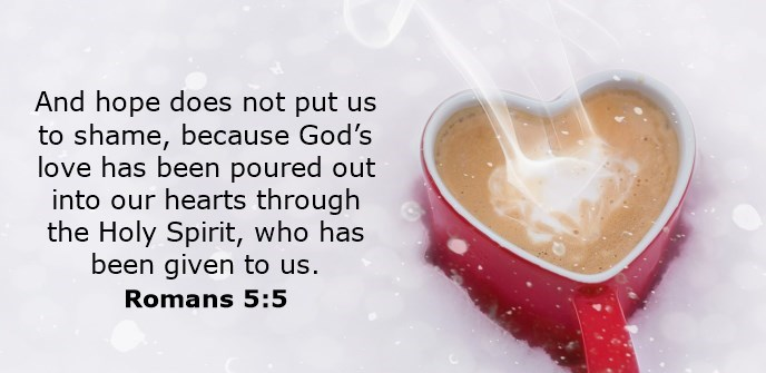 And hope does not put us to shame, because God's love has been poured out into our hearts through the Holy Spirit, who has been given to us.