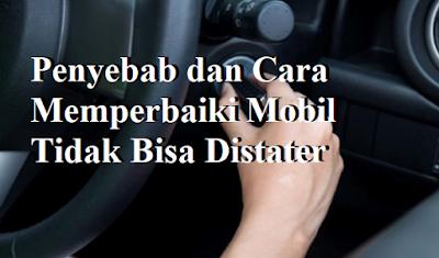 Penyebab dan Cara Memperbaiki Mobil Tidak Bisa Distater