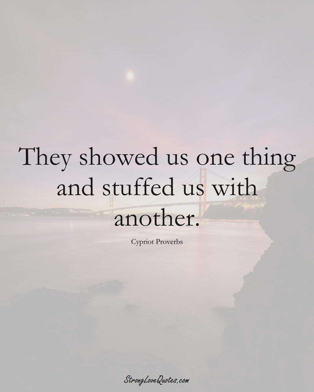 They showed us one thing and stuffed us with another. (Cypriot Sayings);  #MiddleEasternSayings