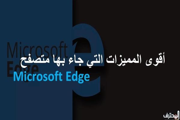تعرف على أقوى المميزات التي جاء بها متصفح Microsoft Edge