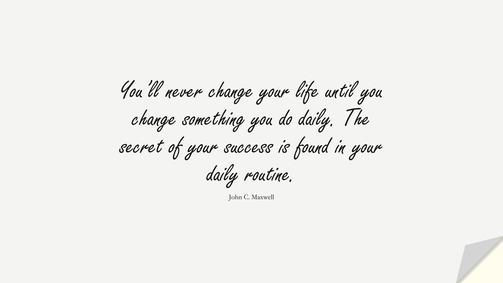 You'll never change your life until you change something you do daily. The secret of your success is found in your daily routine. (John C. Maxwell);  #InspirationalQuotes