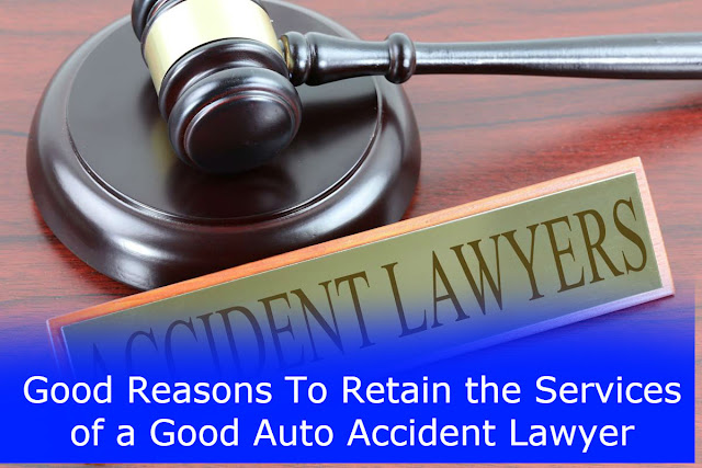Good Reasons To Retain the Services of a Good Auto Accident Lawyer