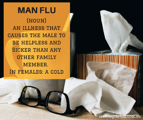man flu (noun) an illness that causes the male to be helpless and Sicker than any other family member. In females: a cold